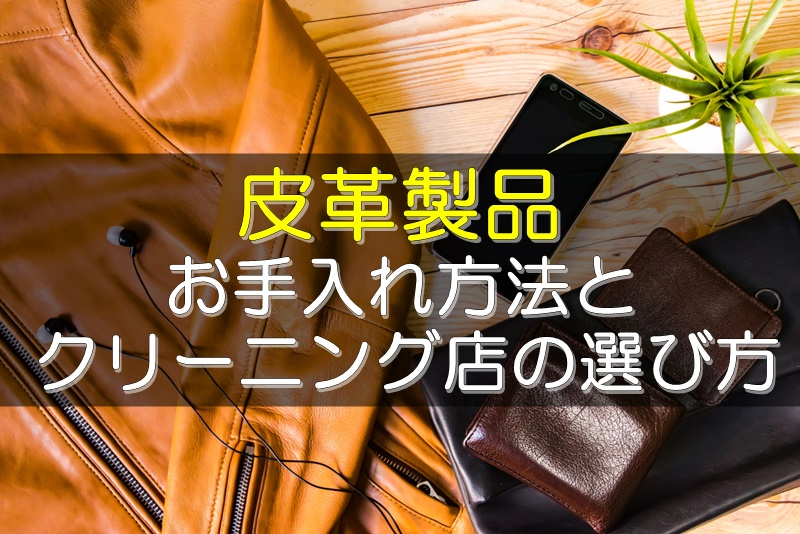 皮革製品のお手入れ方法とクリーニング店の選び方のポイント